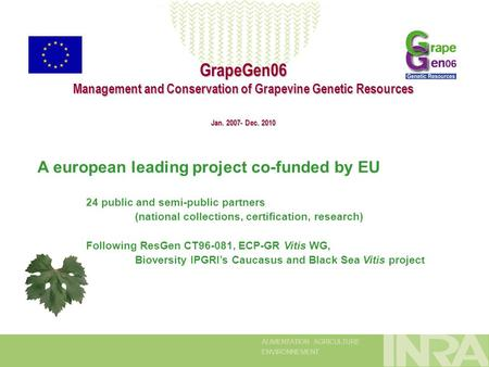 ALIMENTATION AGRICULTURE ENVIRONNEMENT GrapeGen06 Management and Conservation of Grapevine Genetic Resources Jan. 2007- Dec. 2010 A european leading project.
