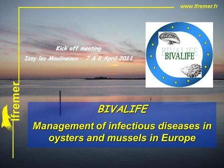 BIVALIFE Management of infectious diseases in oysters and mussels in Europe Kick off meeting Issy les Moulineaux - 7 & 8 April 2011.