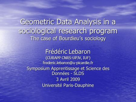 Geometric Data Analysis in a sociological research program The case of Bourdieus sociology Frédéric Lebaron (CURAPP CNRS-UPJV, IUF)