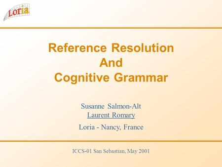 Reference Resolution And Cognitive Grammar Susanne Salmon-Alt Laurent Romary Loria - Nancy, France ICCS-01 San Sebastian, May 2001.