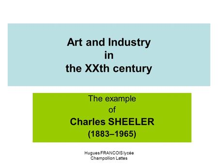Art and Industry in the XXth century The example of Charles SHEELER (1883–1965) Hugues FRANCOIS lycée Champollion Lattes.