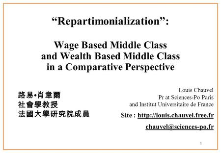 1 Repartimonialization: Wage Based Middle Class and Wealth Based Middle Class in a Comparative Perspective Louis Chauvel Pr at Sciences-Po Paris and Institut.