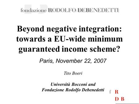 Paris, November 22, 2007 Beyond negative integration: towards a EU-wide minimum guaranteed income scheme? Tito Boeri Università Bocconi and Fondazione.