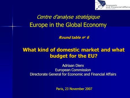 Round table n o 6 What kind of domestic market and what budget for the EU? Adriaan Dierx European Commission Directorate General for Economic and Financial.