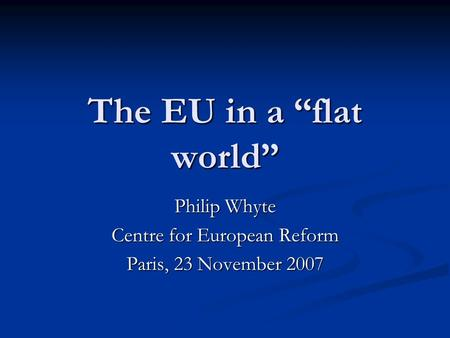 The EU in a flat world Philip Whyte Centre for European Reform Paris, 23 November 2007.