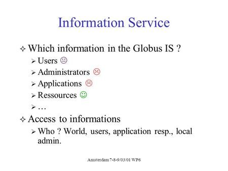Amsterdam 7-8-9/03/01 WP6 Information Service Which information in the Globus IS ? Users Administrators Applications Ressources … Access to informations.