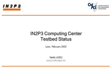 Nadia LAJILI IN2P3 Computing Center Testbed Status IN2P3 Computing Center Testbed Status Lyon, February 2003.