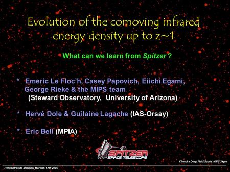 Evolution of the comoving infrared energy density up to z~1 * Emeric Le Floch, Casey Papovich, Eiichi Egami, George Rieke & the MIPS team (Steward Observatory,