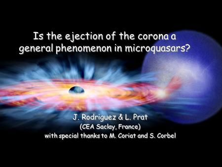 Copenhagen, Sep. 10 th 2008 Is the ejection of the corona a general phenomenon in microquasars? J. Rodriguez & L. Prat (CEA Saclay, France) with special.