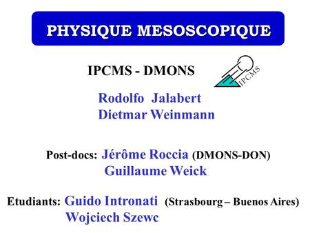 IPCMS - DMONS Post-docs: Jérôme Roccia (DMONS-DON) Guillaume Weick PHYSIQUE MESOSCOPIQUE PHYSIQUE MESOSCOPIQUE Rodolfo Jalabert Dietmar Weinmann Etudiants: