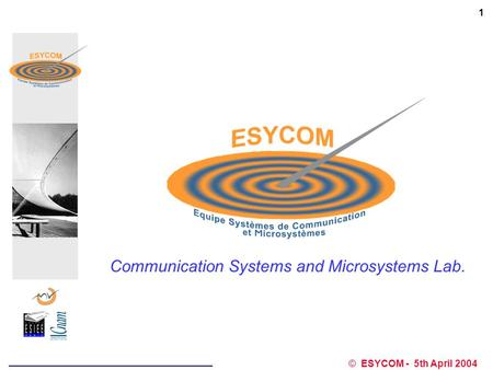 ESYCOM lab. © ESYCOM - 5th April 2004 1 Communication Systems and Microsystems Lab.