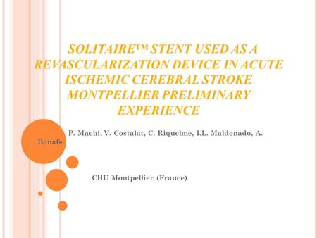 SOLITAIRE™ STENT USED AS A REVASCULARIZATION DEVICE IN ACUTE ISCHEMIC CEREBRAL STROKE MONTPELLIER PRELIMINARY EXPERIENCE P. Machi, V. Costalat, C. Riquelme,