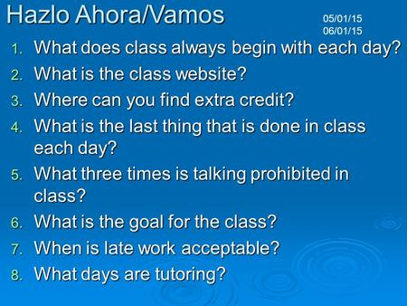 Hazlo Ahora/Vamos 1. What does class always begin with each day? 2. What is the class website? 3. Where can you find extra credit? 4. What is the last.