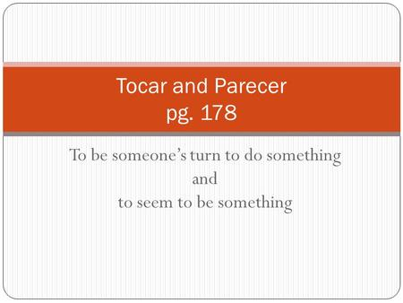 To be someone's turn to do something and to seem to be something Tocar and Parecer pg. 178.