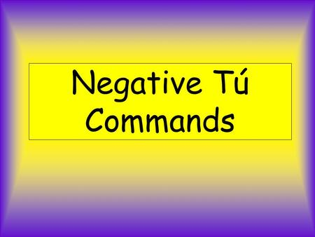 Negative Tú Commands. La Formación Tú (negativo) Step 1 Yo form of the present Step 2 Drop –o Step 3 Add opposite endings AR verbs -es ER/IR verbs -as.