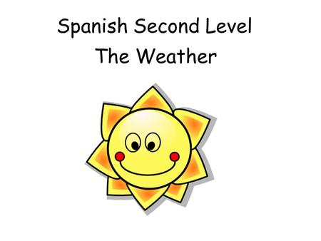 Spanish Second Level The Weather First section of this powerpoint recaps weather vocab from Early/ First level. If pupils are already secure, you could.