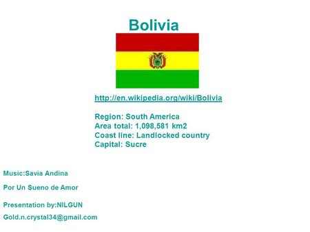 Bolivia  Region: South America Area total: 1,098,581 km2 Coast line: Landlocked country Capital: Sucre Music:Savia.