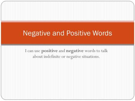 I can use positive and negative words to talk about indefinite or negative situations. Negative and Positive Words.