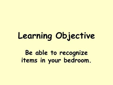 Learning Objective Be able to recognize items in your bedroom.