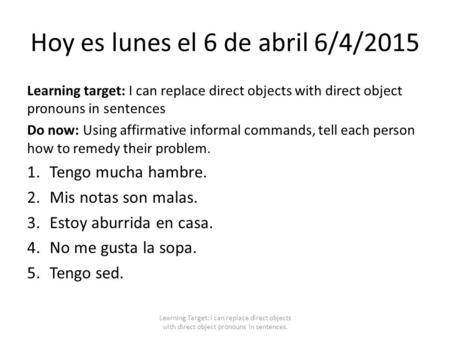 Hoy es lunes el 6 de abril 6/4/2015 Learning target: I can replace direct objects with direct object pronouns in sentences Do now: Using affirmative informal.