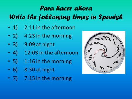 Para hacer ahora Write the following times in Spanish 1) 2:11 in the afternoon 2) 4:23 in the morning 3) 9:09 at night 4) 12:03 in the afternoon 5) 1:16.