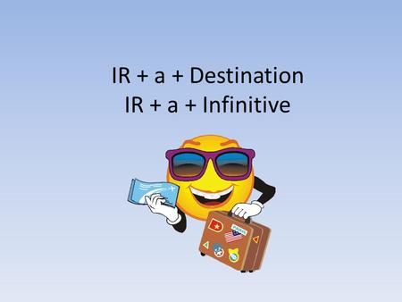 IR + a + Destination IR + a + Infinitive