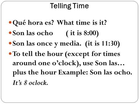 Telling Time Qué hora es? What time is it? Son las ocho ( it is 8:00) Son las once y media. (it is 11:30) To tell the hour (except for times around one.