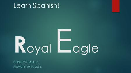 Learn Spanish! R oyal E agle PIERRE CRUMBAUD FEBRAURY 26TH, 2014.