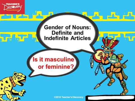 ©2010 Teacher's Discovery Gender of Nouns: Definite and Indefinite Articles Is it masculine or feminine?