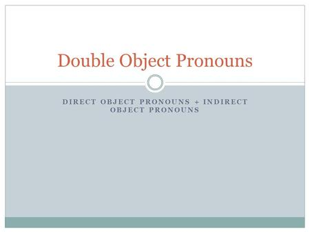 DIRECT OBJECT PRONOUNS + INDIRECT OBJECT PRONOUNS Double Object Pronouns.