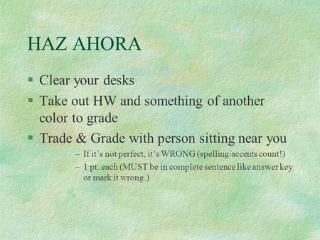 HAZ AHORA §Clear your desks §Take out HW and something of another color to grade §Trade & Grade with person sitting near you –If it's not perfect, it's.