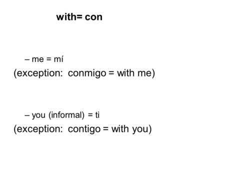 With= con –me = mí (exception: conmigo = with me) –you (informal) = ti (exception: contigo = with you)