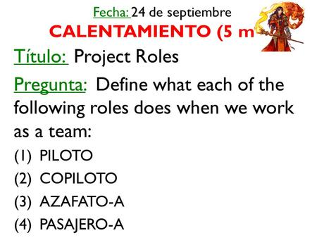 Fecha: 24 de septiembre CALENTAMIENTO (5 min) Título: Project Roles Pregunta: Define what each of the following roles does when we work as a team: (1)PILOTO.