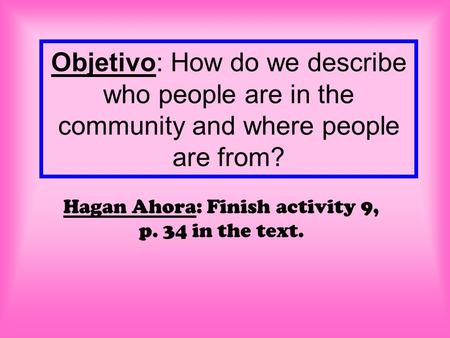 Objetivo: How do we describe who people are in the community and where people are from? Hagan Ahora: Finish activity 9, p. 34 in the text.