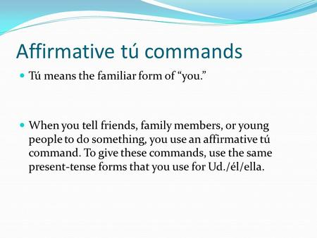 "Affirmative tú commands Tú means the familiar form of ""you."" When you tell friends, family members, or young people to do something, you use an affirmative."