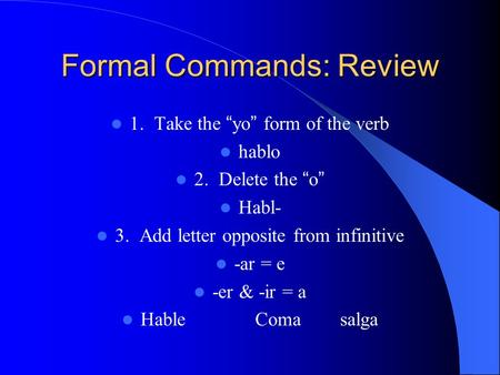 "Formal Commands: Review 1. Take the ""yo"" form of the verb hablo 2. Delete the ""o"" Habl- 3. Add letter opposite from infinitive -ar = e -er & -ir = a Hable."