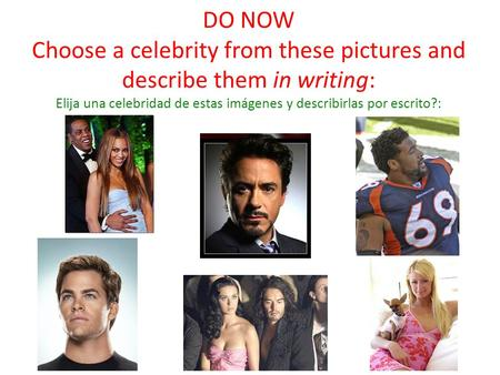DO NOW Choose a celebrity from these pictures and describe them in writing: Elija una celebridad de estas imágenes y describirlas por escrito?: