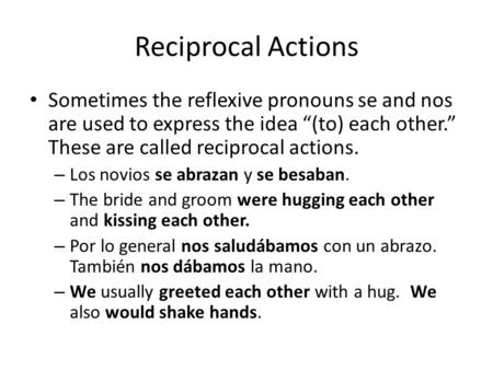 "Reciprocal Actions Sometimes the reflexive pronouns se and nos are used to express the idea ""(to) each other."" These are called reciprocal actions. – Los."