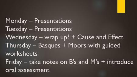 Monday – Presentations Tuesday – Presentations Wednesday – wrap up? + Cause and Effect Thursday – Basques + Moors with guided worksheets Friday – take.