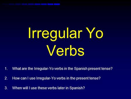 Irregular Yo Verbs 1.What are the Irregular-Yo verbs in the Spanish present tense? 2.How can I use Irregular-Yo verbs in the present tense? 3.When will.