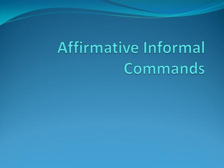 To tell someone you address as tú to do something, you will use an affirmative informal command.