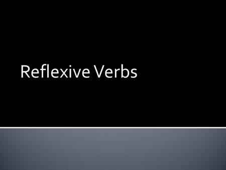 Reflexive Verbs  Reflexive verbs are used to tell that a person does something to or for him- or herself.
