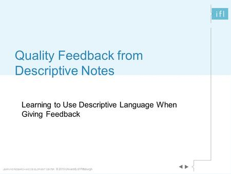 LEARNING RESEARCH AND DEVELOPMENT CENTER © 2013 University of Pittsburgh Learning to Use Descriptive Language When Giving Feedback Quality Feedback from.