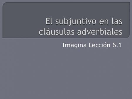 Imagina Lección 6.1.  In Spanish, adverbial clauses are commonly introduced by conjunctions. Certain conjunctions require the subjunctive. Others can.