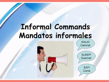 Informal Commands Mandatos informales WALK! Camina! EAT! Come SLEEP! Duerme!