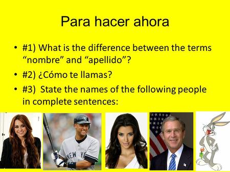 "Para hacer ahora #1) What is the difference between the terms ""nombre"" and ""apellido""? #2) ¿Cómo te llamas? #3) State the names of the following people."