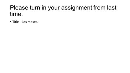 Please turn in your assignment from last time. Title Los meses.