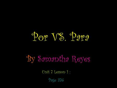 Por VS. Para By Samantha Reyes Unit 7 Lesson 1 : Page 376.