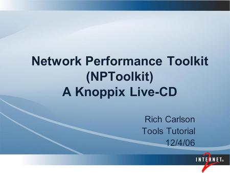 Network Performance Toolkit (NPToolkit) A Knoppix Live-CD Rich Carlson Tools Tutorial 12/4/06.