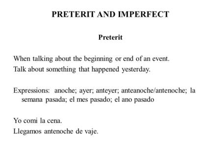 PRETERIT AND IMPERFECT Preterit When talking about the beginning or end of an event. Talk about something that happened yesterday. Expressions: anoche;